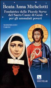 Beata Anna Michelotti. Fondatrice delle Piccole Serve del Sacro Cuore di Gesù per gli ammalati poveri - Massimiliano Taroni - copertina