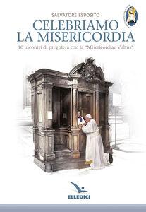 Libro Celebriamo la misericordia. 10 incontri di preghiera con la «Misericordiae Vultus» Salvatore Esposito