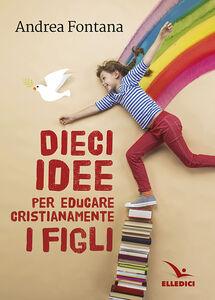 Foto Cover di Dieci idee per educare cristianamente, Libro di Andrea Fontana, edito da Elledici