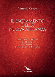 Libro Il sacramento della nuova alleanza. L'eucarestia fonte e culmine della liturgia e della vita cristiana Vittorio Croce