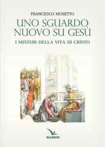 Libro Uno sguardo nuovo su Gesù. I misteri della vita di Cristo Francesco Mosetto