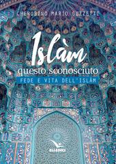 Islàm questo sconosciuto. Fede e vita dell'Islam