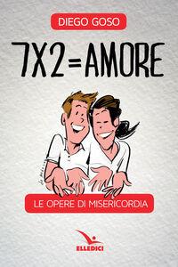 Libro 7 x 2= amore. Le opere di misericordia Diego Goso