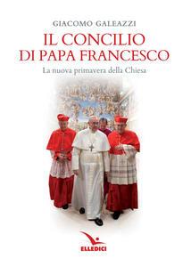 Il Concilio di papa Francesco. La nuova primavera della Chiesa - Giacomo Galeazzi - copertina