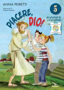 Piacere, Dio! Quaderno di catechismo. Vol. 5 - Anna Peiretti,Bruno Ferrero - copertina