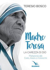 Foto Cover di Madre Teresa. La carezza di Dio, Libro di Teresio Bosco, edito da Elledici