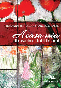A casa mia. Il rosario di tutti i giorni - Balbo Francesco Bertoglio Rosanna - wuz.it