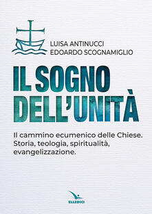 Il sogno dellunità. Il cammino ecumenico delle Chiese. Storia, teologia, spiritualità, evangelizzazione.pdf