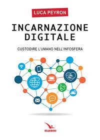 Incarnazione digitale. Custodire l'umano nell'infosfera - Peyron Luca - wuz.it