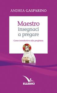 Maestro, insegnaci a pregare. Corso introduttivo alla preghiera - Andrea Gasparino - copertina