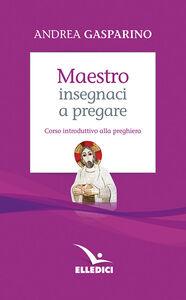 Libro Maestro, insegnaci a pregare. Corso introduttivo alla preghiera Andrea Gasparino