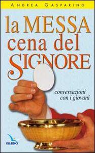 Foto Cover di La messa, cena del Signore. Conversazioni con i giovani, Libro di Andrea Gasparino, edito da Elledici
