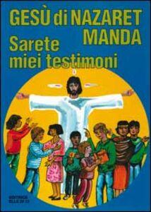Libro Gesù di Nazaret manda: «Sarete miei testimoni». Guida per catechisti e genitori. Proposte di lavoro, preghiere e celebrazioni Giovanni Ballis , Silvana Cavallaro Montagna , Dianella Fabbri