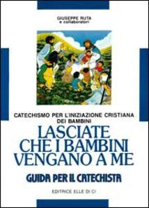 Lasciate che i bambini vengano a me. Catechismo per l'iniziazione cristiana. Guida - Giuseppe Ruta - copertina