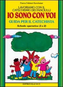 Lavoriamo con il catechismo dei fanciulli «Io sono con voi». Guida per il catechista alle schede operative 1 e 2