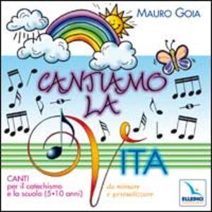 Cantiamo la vita. Canti per il catechismo e la scuola (5-10 anni) da mimare e gestualizzare. Con CD Audio - Mauro Gioia - copertina