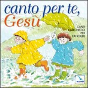 Canto per te, Gesù. Canti catechistici per fanciulli. Con CD Audio