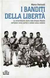 I banditi della libertà. La straordinaria storia della brigata Maiella partigiani senza partito e soldati senza stellette