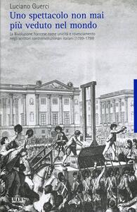 Uno spettacolo non mai più veduto nel mondo. La Rivoluzione francese come unicità e rovesciamento negli scrittori controrivoluzionari italiani (1789-1799)