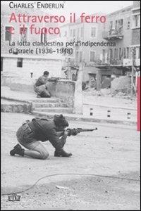 Attraverso il ferro e il fuoco. La lotta clandestina per l'indipendenza di Israele (1936-1948) di Charles Enderlin