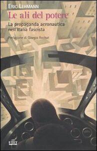 Foto Cover di Le ali del potere. La propaganda aeronautica nell'Italia fascista, Libro di Eric Lehmann, edito da UTET