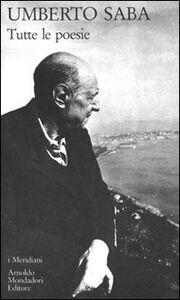 Foto Cover di Tutte le poesie, Libro di Umberto Saba, edito da Mondadori