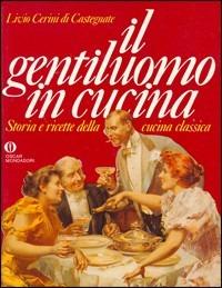 Il gentiluomo in cucina. Storia e ricette della cucina classica - Cerini di Castegnate Livio - wuz.it