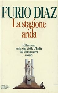 Foto Cover di La stagione arida. Riflessioni sulla vita civile d'Italia dal dopoguerra ad oggi, Libro di Furio Diaz, edito da Mondadori