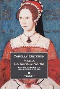 Foto Cover di Maria la sanguinaria. Miserie e grandezze alla corte dei Tudor, Libro di Carolly Erickson, edito da Mondadori