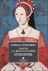 Libro Maria la sanguinaria. Miserie e grandezze alla corte dei Tudor Carolly Erickson