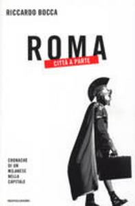 Libro Roma città a parte. Cronache di un milanese nella capitale Riccardo Bocca