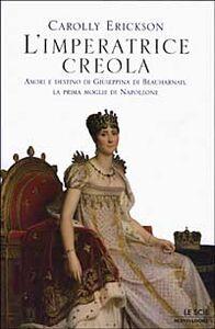 Foto Cover di L' imperatrice creola. Amori e destino di Giuseppina di Beauharnais, la prima moglie di Napoleone, Libro di Carolly Erickson, edito da Mondadori