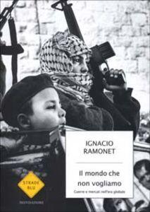 Foto Cover di Il mondo che non vogliamo. Guerre e mercati nell'era globale, Libro di Ignacio Ramonet, edito da Mondadori