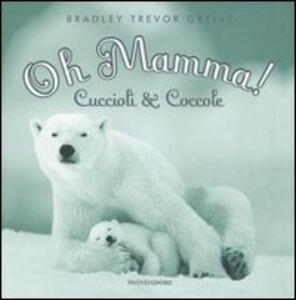 Libro Oh mamma! Cuccioli & coccole Bradley T. Greive
