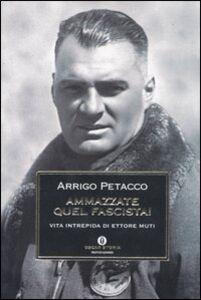Foto Cover di Ammazzate quel fascista! Vita intrepida di Ettore Muti, Libro di Arrigo Petacco, edito da Mondadori