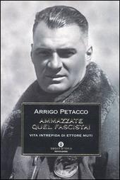 Ammazzate quel fascista! Vita intrepida di Ettore Muti