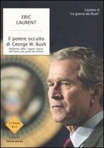 Foto Cover di Il potere occulto di George W. Bush. Religione, affari, legami segreti dell'uomo alla guida del mondo, Libro di Eric Laurent, edito da Mondadori