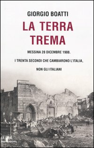 Libro La terra trema. Messina 28 dicembre 1908. I trenta secondi che cambiarono l'Italia, non gli italiani Giorgio Boatti