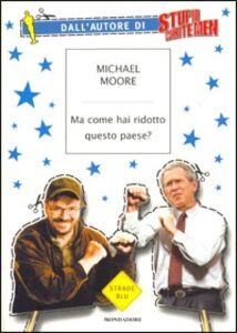 Foto Cover di Ma come hai ridotto questo paese?, Libro di Michael Moore, edito da Mondadori