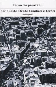 Libro Per queste strade familiari e feroci (risorgerò) Ferruccio Parazzoli