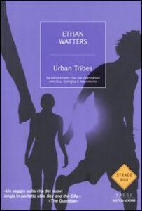 Libro Urban Tribes. La generazione che sta ripensando amicizia, famiglia e matrimonio Ethan Watters