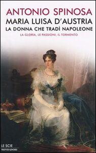 Libro Maria Luisa d'Austria, la donna che tradì Napoleone. La gloria, le passioni, il tormento Antonio Spinosa