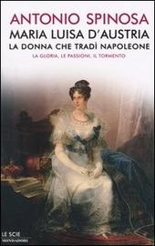 Maria Luisa d'Austria, la donna che tradì Napoleone. La gloria, le passioni, il tormento