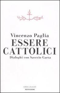 Foto Cover di Essere cattolici. Dialoghi con Saverio Gaeta, Libro di Vincenzo Paglia,Saverio Gaeta, edito da Mondadori