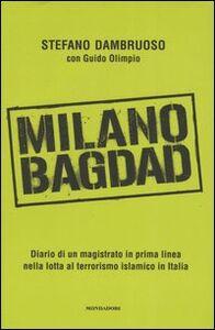Libro Milano-Bagdad. Diario di un magistrato in prima linea nella lotta al terrorismo islamico in Italia Stefano Dambruoso , Guido Olimpio