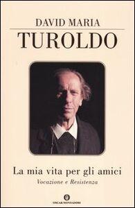 Foto Cover di La mia vita per gli amici. Vocazione e resistenza, Libro di David M. Turoldo, edito da Mondadori
