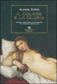 Il Il colore e la gloria. Genio, fortuna e passioni di Tiziano Vecellio - Zorzi Alvise - wuz.it