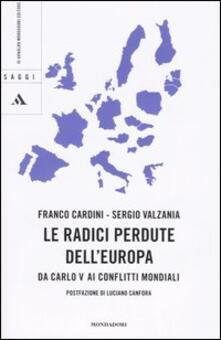 Le radici perdute dell'Europa. Da Carlo V ai conflitti mondiali - Franco Cardini,Sergio Valzania - copertina
