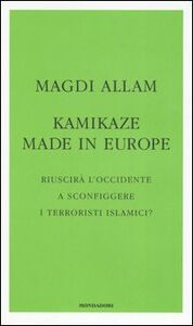 Libro Kamikaze made in Europe. Riuscirà l'Occidente a sconfiggere i terroristi islamici? Magdi C. Allam