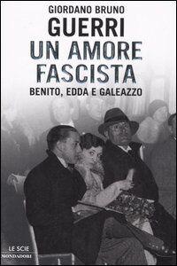 Libro Un amore fascista. Benito, Edda e Galeazzo Giordano B. Guerri
